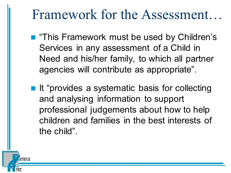 Framework for the Assessment… This Framework must be used by Children's Services in any assessment of a Child in Need and his/her family, to which all partner agencies will contribute as appropriate .