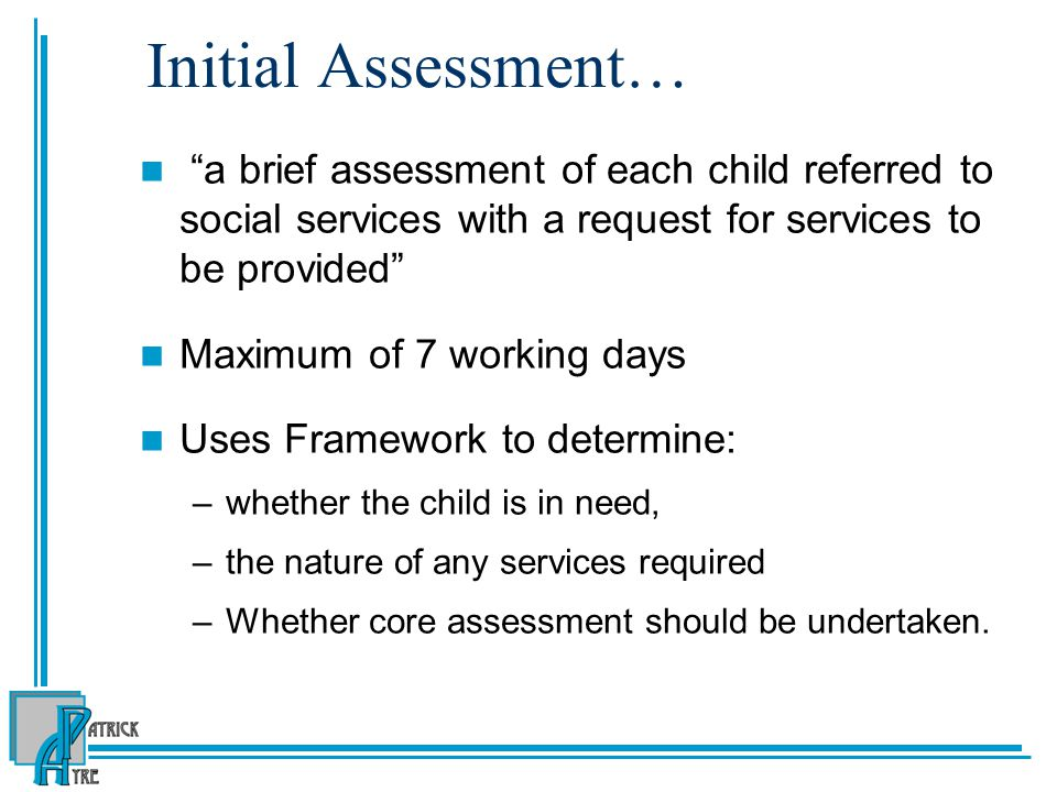 Initial Assessment… a brief assessment of each child referred to social services with a request for services to be provided Maximum of 7 working days Uses Framework to determine: –whether the child is in need, –the nature of any services required –Whether core assessment should be undertaken.