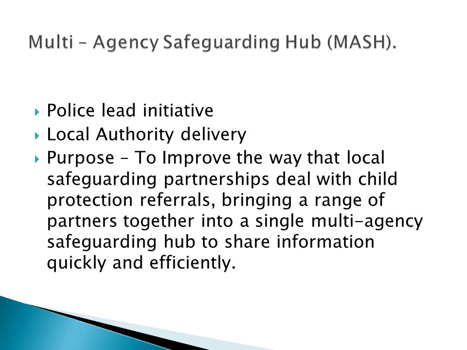  MASH's being implemented across England  Pan London MASH Operational Steering Group  Children's focus – long term joint Children's & Adult MASH  Variation in structure and establishment / participation.