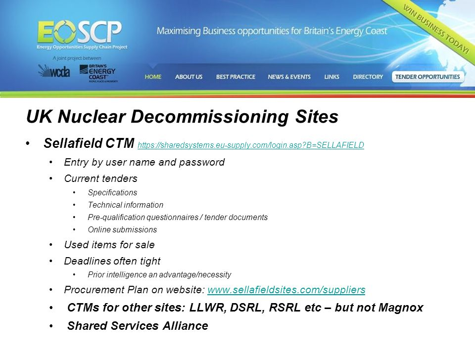 3 UK Nuclear Decommissioning Sites Sellafield CTM https://sharedsystems.eu-supply.com/login.asp B=SELLAFIELD https://sharedsystems.eu-supply.com/login.asp B=SELLAFIELD Entry by user name and password Current tenders Specifications Technical information Pre-qualification questionnaires / tender documents Online submissions Used items for sale Deadlines often tight Prior intelligence an advantage/necessity Procurement Plan on website: www.sellafieldsites.com/supplierswww.sellafieldsites.com/suppliers CTMs for other sites: LLWR, DSRL, RSRL etc – but not Magnox Shared Services Alliance