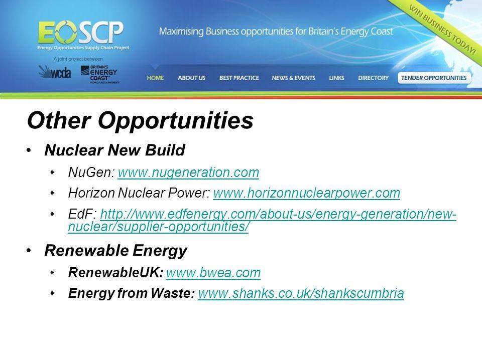 Other Opportunities Nuclear New Build NuGen: www.nugeneration.comwww.nugeneration.com Horizon Nuclear Power: www.horizonnuclearpower.comwww.horizonnuclearpower.com EdF: http://www.edfenergy.com/about-us/energy-generation/new- nuclear/supplier-opportunities/http://www.edfenergy.com/about-us/energy-generation/new- nuclear/supplier-opportunities/ Renewable Energy RenewableUK: www.bwea.comwww.bwea.com Energy from Waste: www.shanks.co.uk/shankscumbriawww.shanks.co.uk/shankscumbria