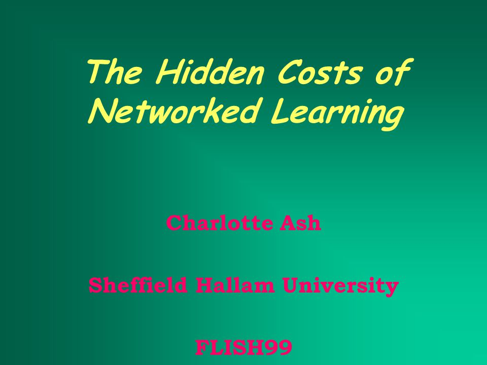 The Hidden Costs of Networked Learning Charlotte Ash Sheffield Hallam University FLISH99