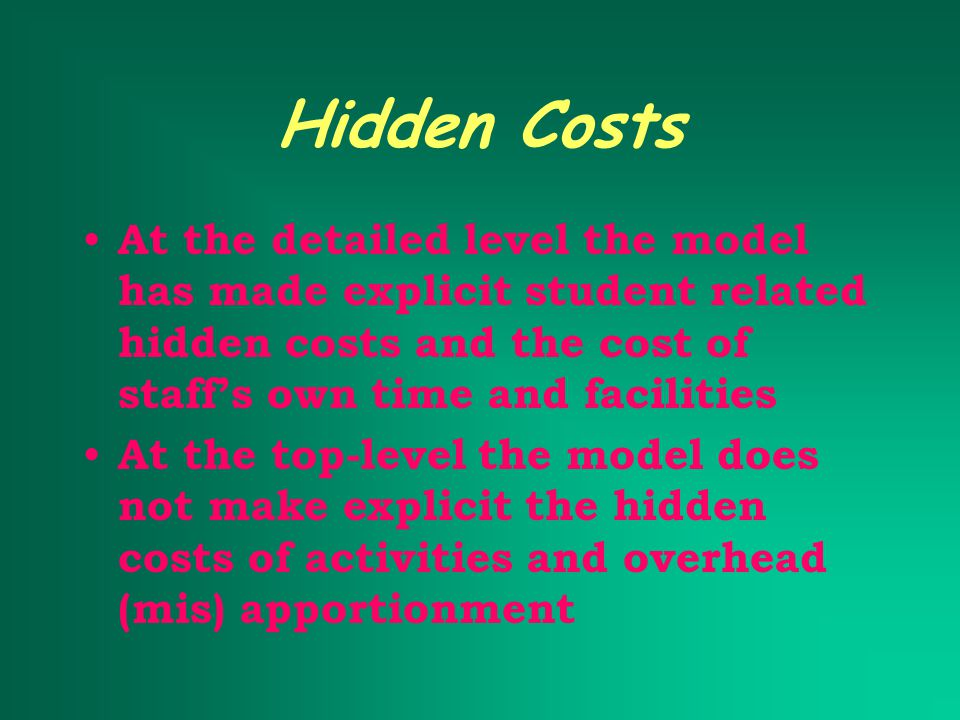 Hidden Costs At the detailed level the model has made explicit student related hidden costs and the cost of staff's own time and facilities At the top-level the model does not make explicit the hidden costs of activities and overhead (mis) apportionment