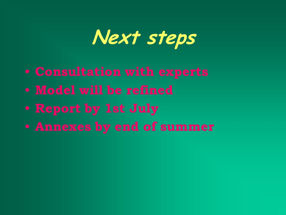 Next steps Consultation with experts Model will be refined Report by 1st July Annexes by end of summer