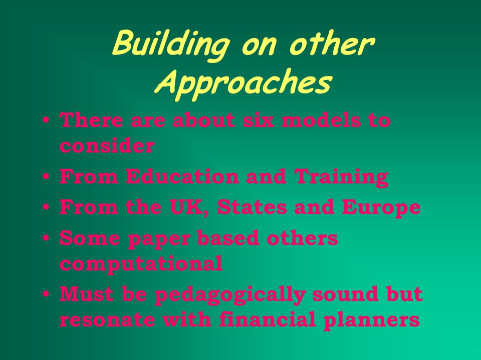 Building on other Approaches There are about six models to consider From Education and Training From the UK, States and Europe Some paper based others computational Must be pedagogically sound but resonate with financial planners