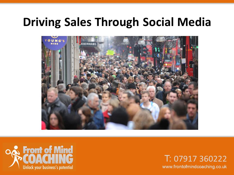 T: 07917 360222 www.frontofmindcoaching.co.uk Driving Sales Through Social Media