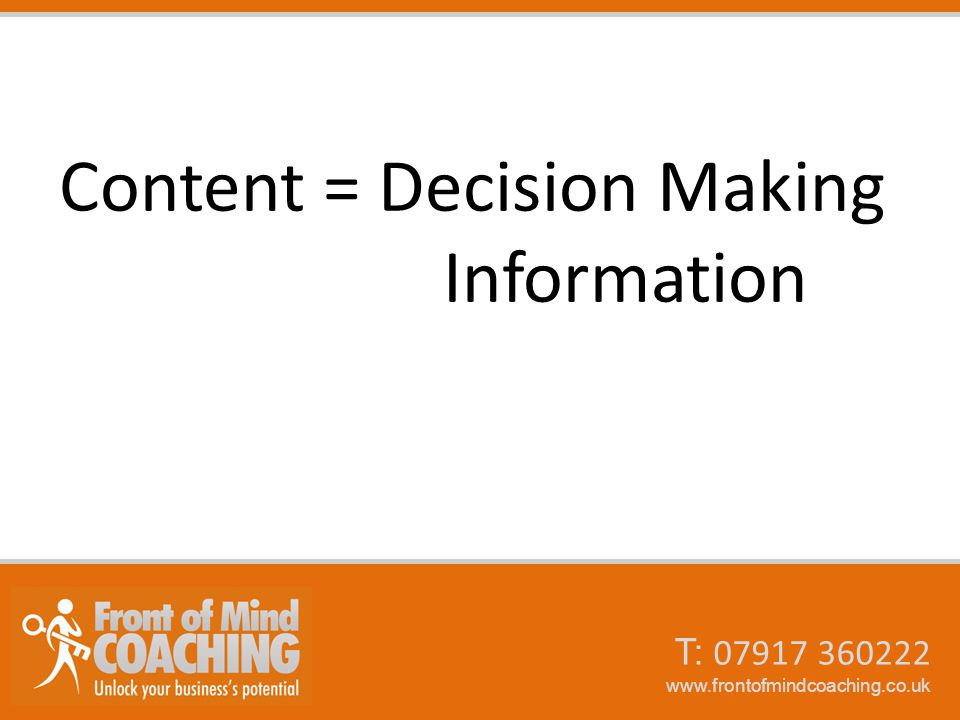 T: 07917 360222 www.frontofmindcoaching.co.uk Content = Decision Making Information
