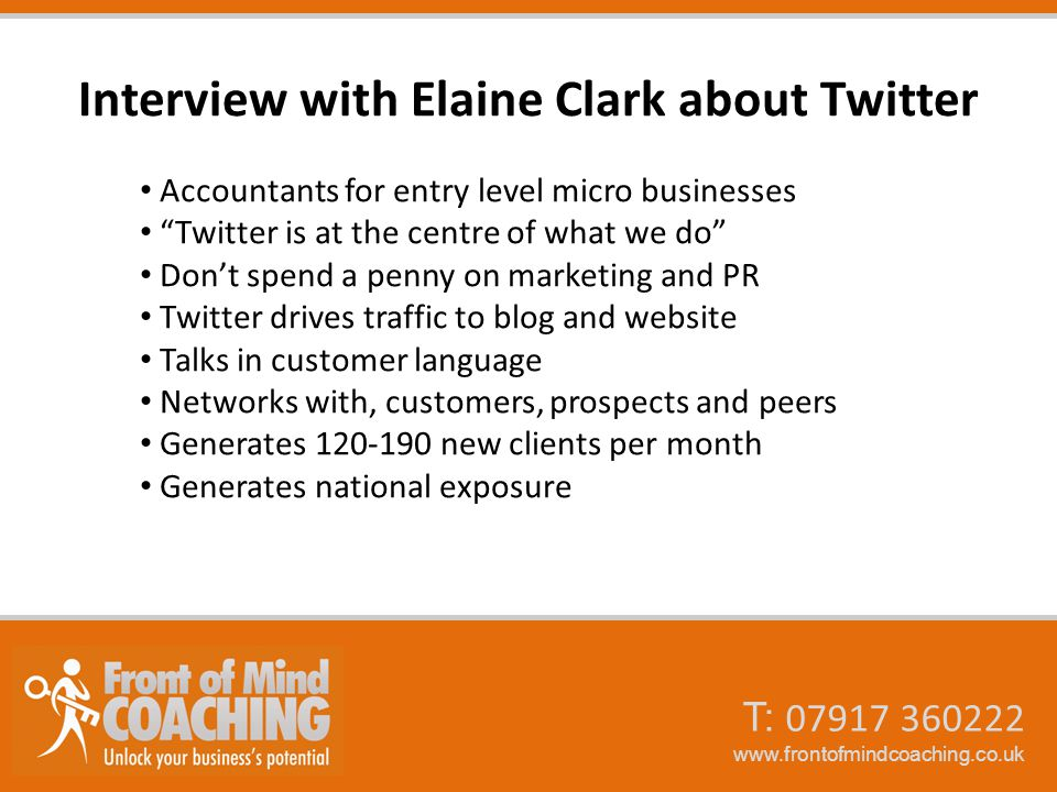 Interview with Elaine Clark about Twitter Accountants for entry level micro businesses Twitter is at the centre of what we do Don't spend a penny on marketing and PR Twitter drives traffic to blog and website Talks in customer language Networks with, customers, prospects and peers Generates 120-190 new clients per month Generates national exposure