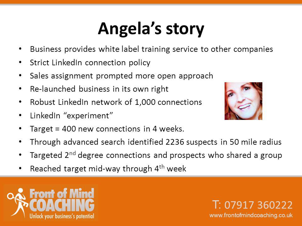 T: 07917 360222 www.frontofmindcoaching.co.uk Angela's story Business provides white label training service to other companies Strict LinkedIn connection policy Sales assignment prompted more open approach Re-launched business in its own right Robust LinkedIn network of 1,000 connections LinkedIn experiment Target = 400 new connections in 4 weeks.