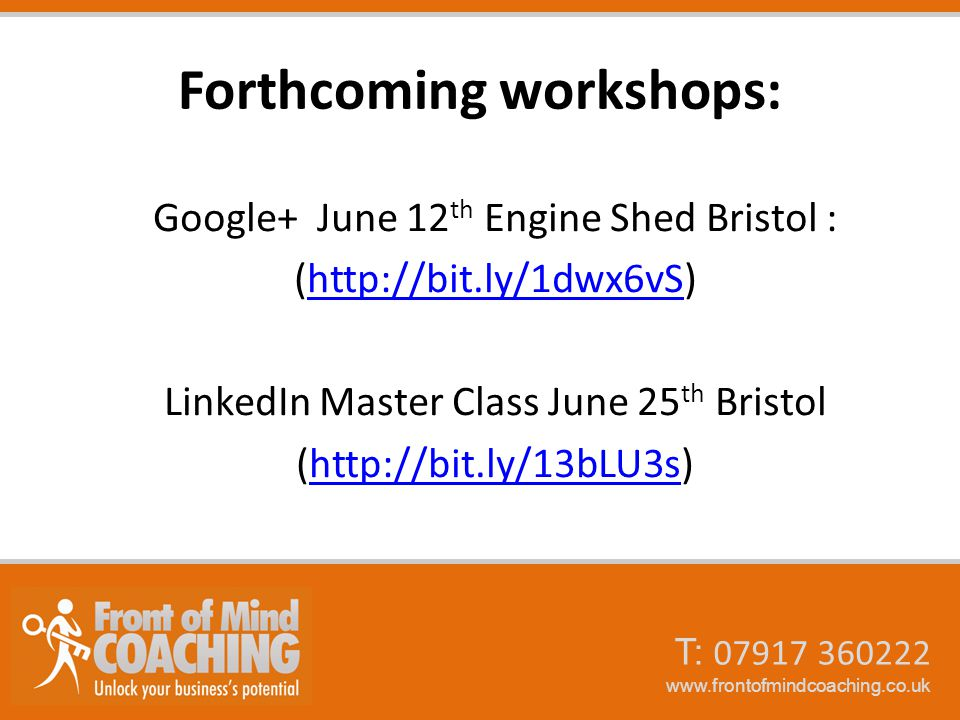 T: 07917 360222 www.frontofmindcoaching.co.uk Forthcoming workshops: Google+ June 12 th Engine Shed Bristol : (http://bit.ly/1dwx6vS)http://bit.ly/1dwx6vS LinkedIn Master Class June 25 th Bristol (http://bit.ly/13bLU3s)http://bit.ly/13bLU3s