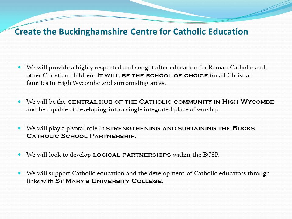 Create the Buckinghamshire Centre for Catholic Education We will provide a highly respected and sought after education for Roman Catholic and, other Christian children.