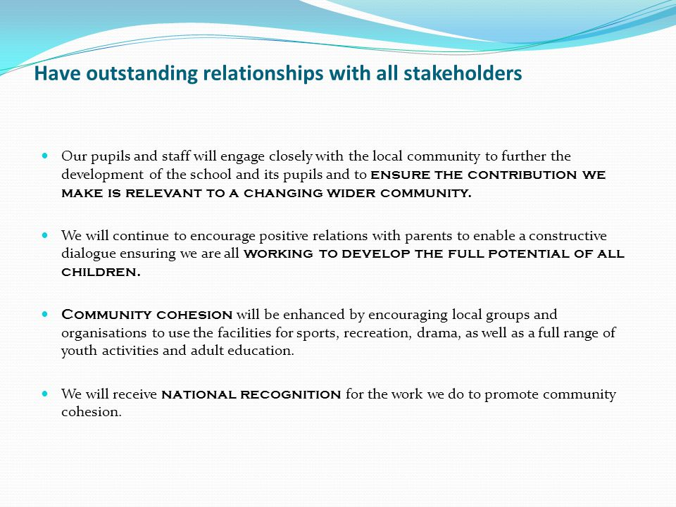 Have outstanding relationships with all stakeholders Our pupils and staff will engage closely with the local community to further the development of the school and its pupils and to ensure the contribution we make is relevant to a changing wider community.
