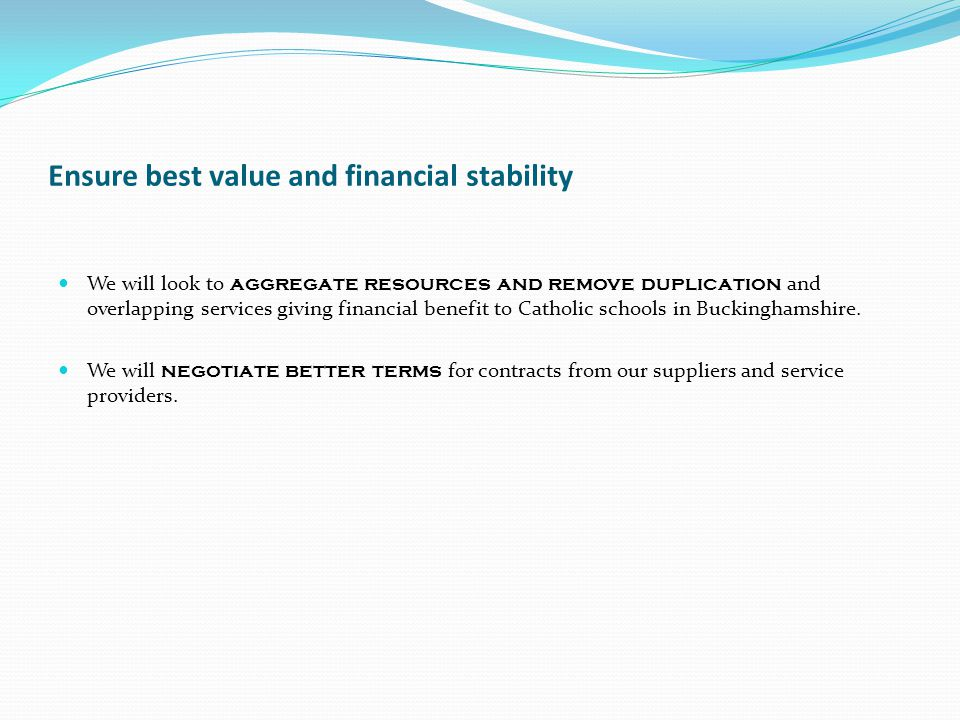 Ensure best value and financial stability We will look to aggregate resources and remove duplication and overlapping services giving financial benefit