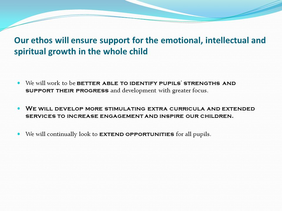 Our ethos will ensure support for the emotional, intellectual and spiritual growth in the whole child We will work to be better able to identify pupil