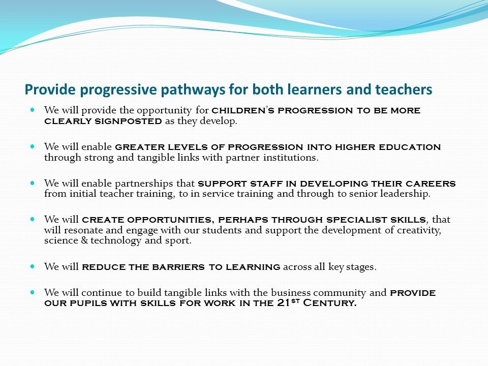 Provide progressive pathways for both learners and teachers We will provide the opportunity for children ' s progression to be more clearly signposted as they develop.