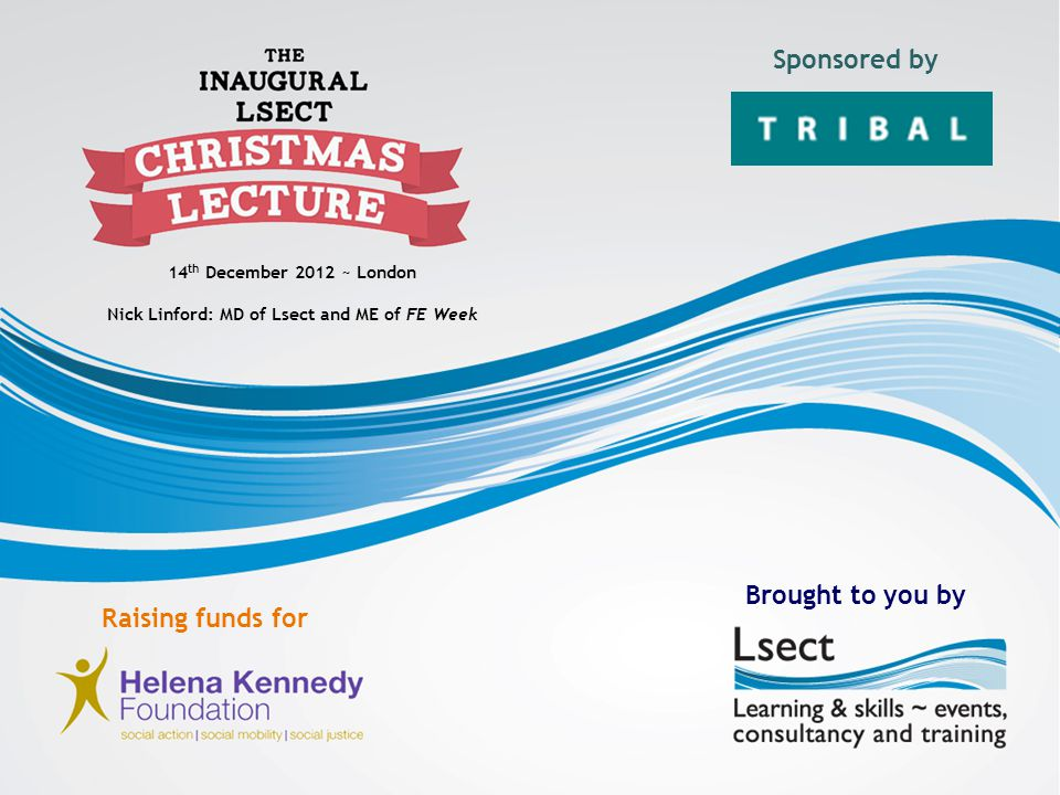 14 th December 2012 ~ London Nick Linford: MD of Lsect and ME of FE Week Sponsored by Brought to you by Raising funds for