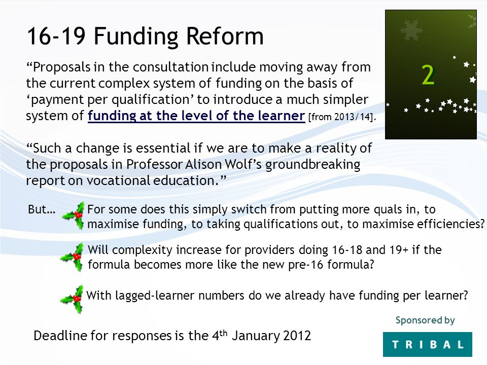 16-19 Funding Reform 2 2 Sponsored by Proposals in the consultation include moving away from the current complex system of funding on the basis of 'payment per qualification' to introduce a much simpler system of funding at the level of the learner [from 2013/14].