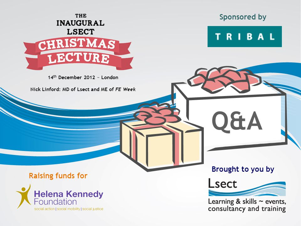 14 th December 2012 ~ London Nick Linford: MD of Lsect and ME of FE Week Sponsored by Brought to you by Raising funds for Q&A