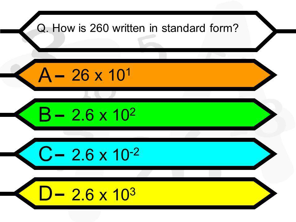 A B C D Q. How is 260 written in standard form 26 x 10 1 2.6 x 10 2 2.6 x 10 -2 2.6 x 10 3