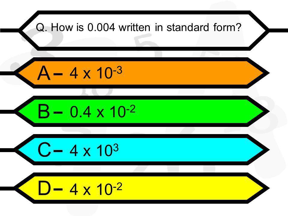 A B C D Q. How is 0.004 written in standard form 4 x 10 -3 0.4 x 10 -2 4 x 10 3 4 x 10 -2