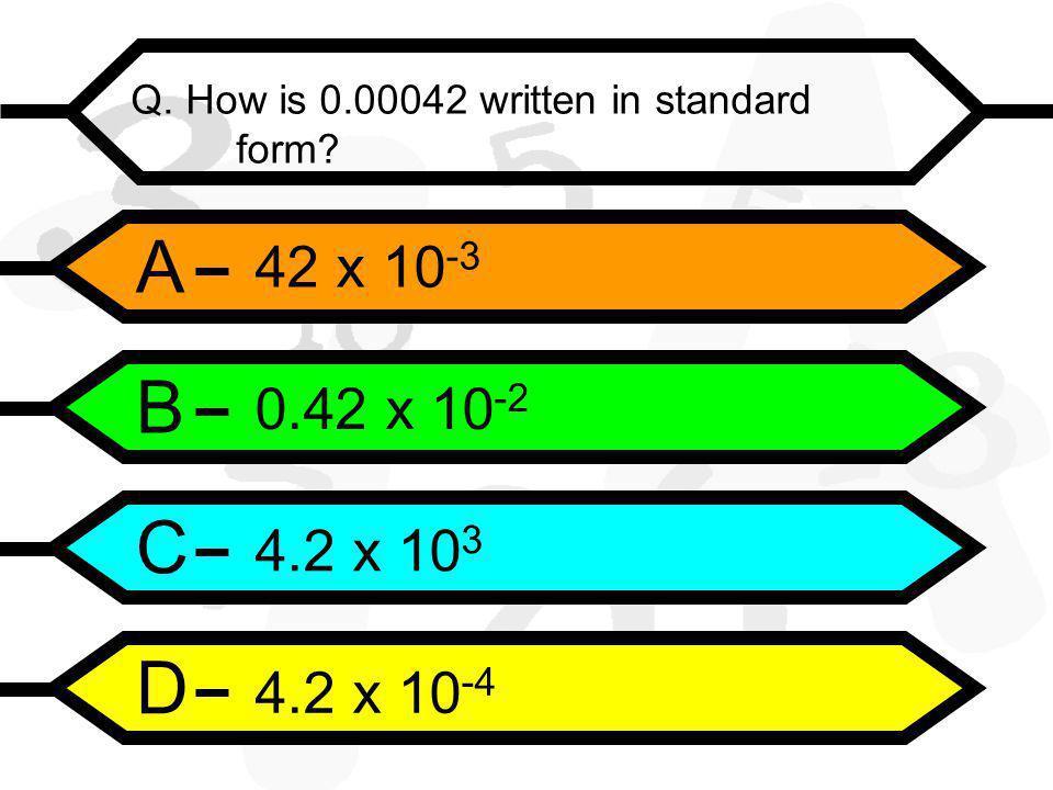 A B C D Q. How is 0.00042 written in standard form 42 x 10 -3 0.42 x 10 -2 4.2 x 10 3 4.2 x 10 -4