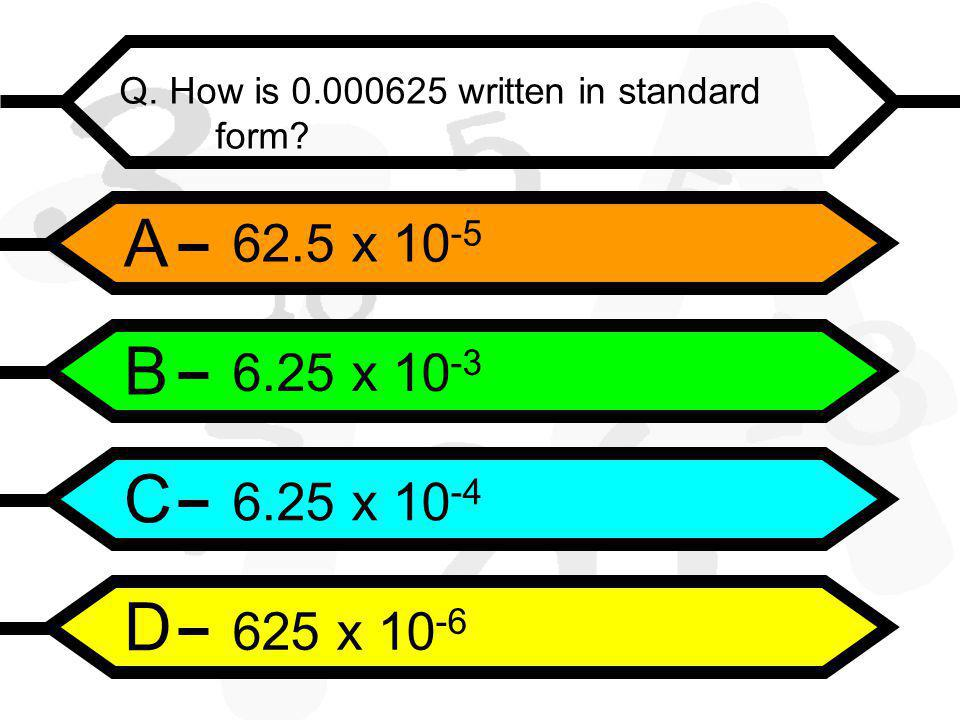 A B C D Q. How is 0.000625 written in standard form.
