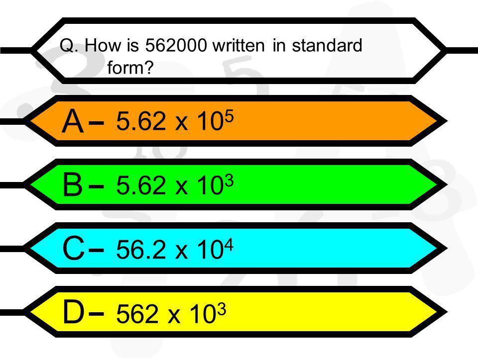A B C D Q. How is 562000 written in standard form 5.62 x 10 5 5.62 x 10 3 56.2 x 10 4 562 x 10 3