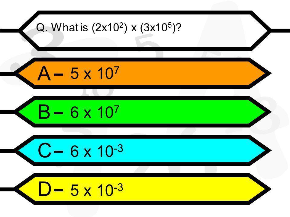 A B C D Q. What is (2x10 2 ) x (3x10 5 ) 5 x 10 7 6 x 10 7 6 x 10 -3 5 x 10 -3