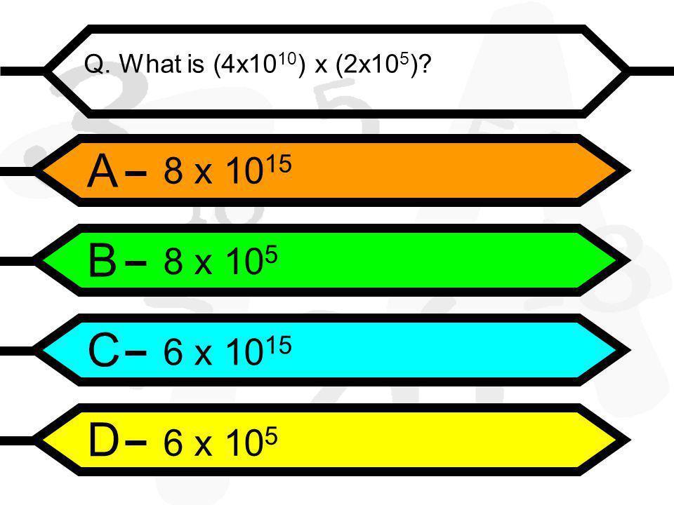 A B C D Q. What is (4x10 10 ) x (2x10 5 ) 8 x 10 15 8 x 10 5 6 x 10 15 6 x 10 5
