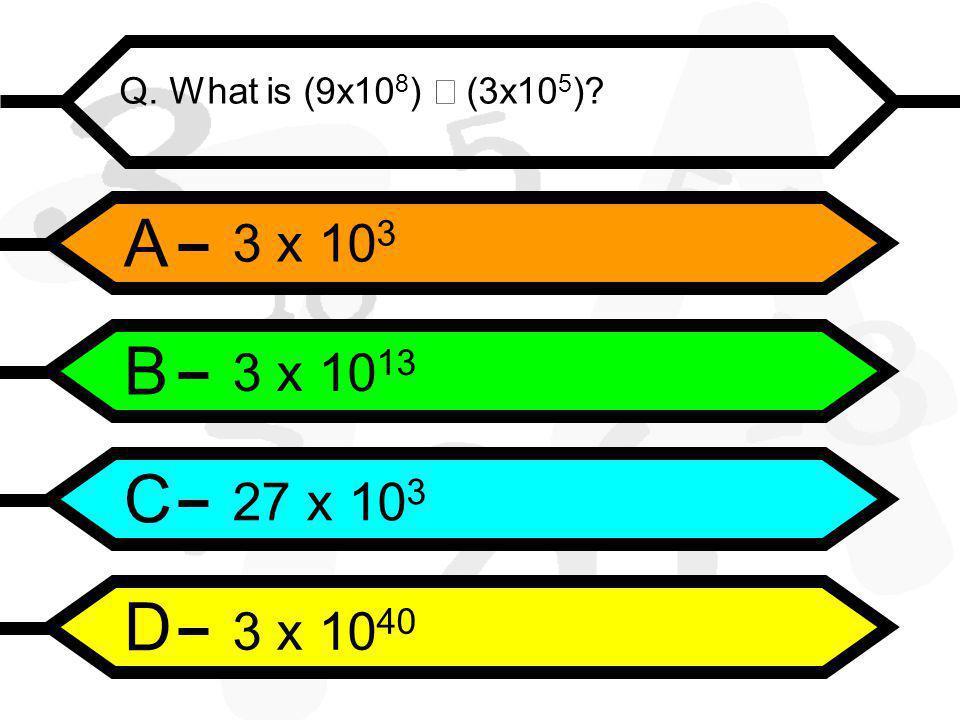 A B C D Q. What is (9x10 8 )  (3x10 5 ) 3 x 10 3 3 x 10 13 27 x 10 3 3 x 10 40