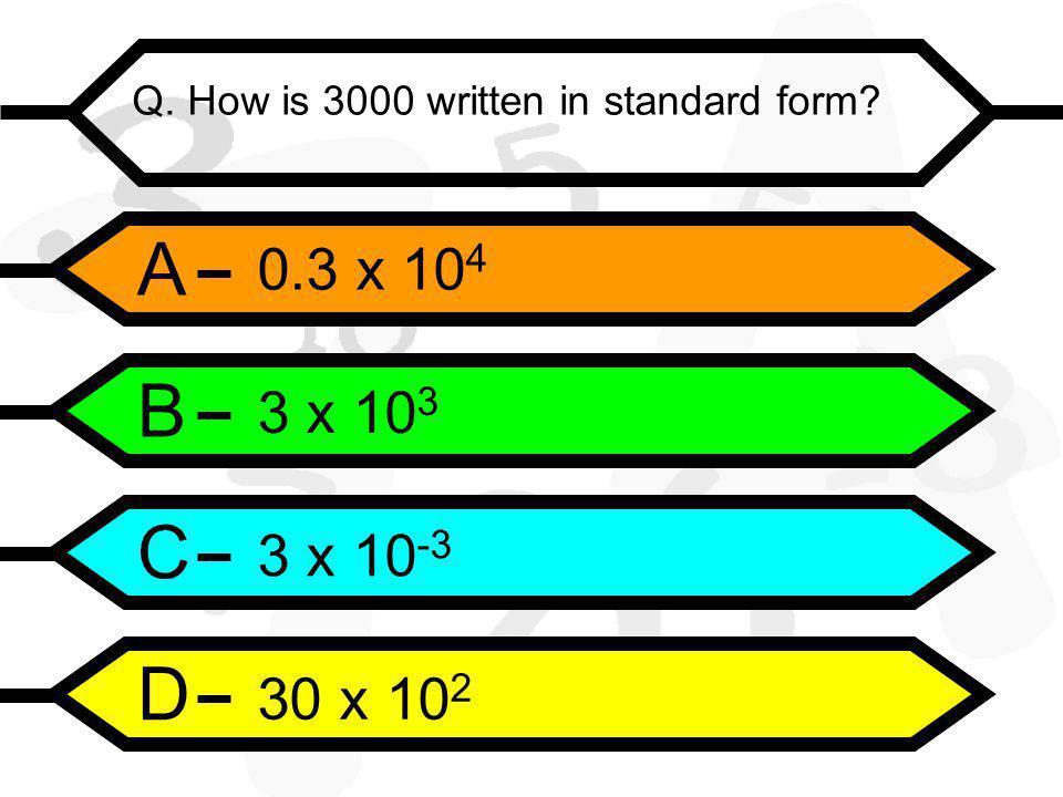 A B C D Q. How is 3000 written in standard form 0.3 x 10 4 3 x 10 3 3 x 10 -3 30 x 10 2