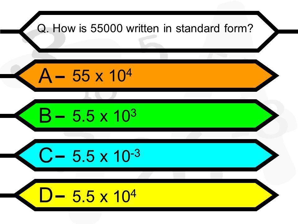 A B C D Q. How is 55000 written in standard form 55 x 10 4 5.5 x 10 3 5.5 x 10 -3 5.5 x 10 4