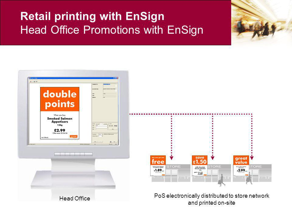 Head Office Retail printing with EnSign Head Office Promotions with EnSign Head Office PoS electronically distributed to store network and printed on-site