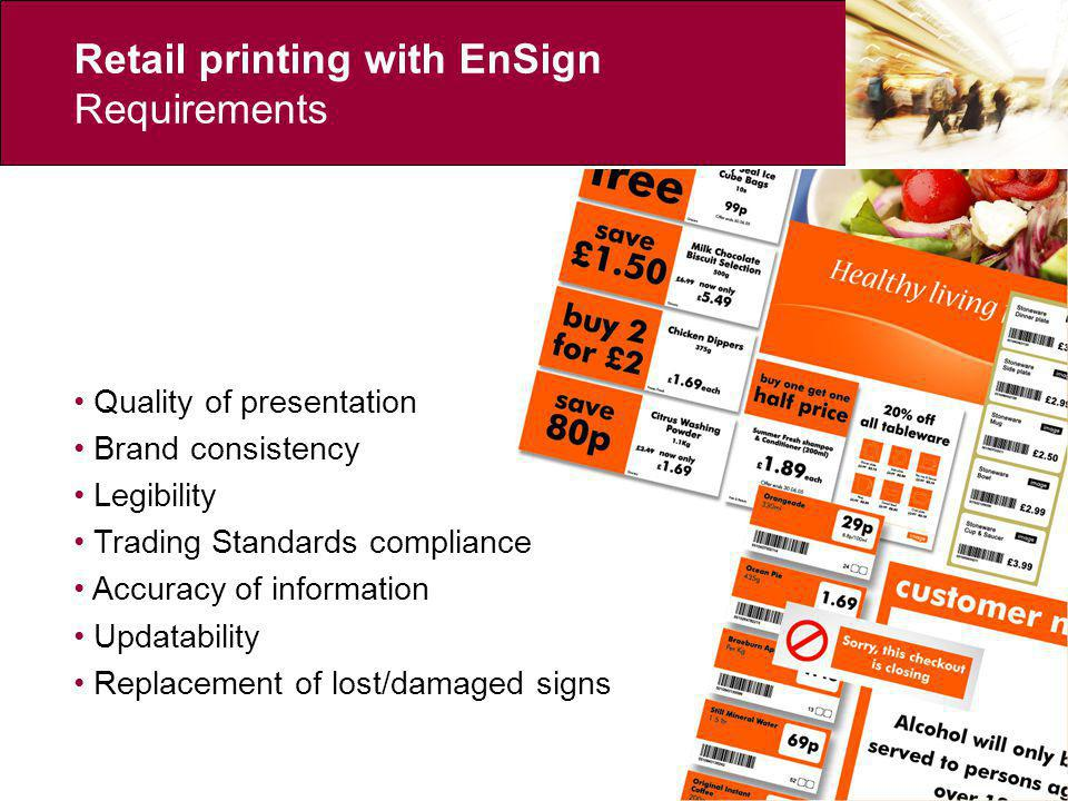 Retail printing with EnSign General benefits Total control of store-level PoS from Head Office Ability to react to market conditions more efficiently Instant, on-screen proofing No costly and time-consuming typesetting phase Quality of presentation ensured throughout store network Trading Standards compliance maintained Accuracy of information ensured Brand image maintained Third party integration tools available: EnGine / EnView