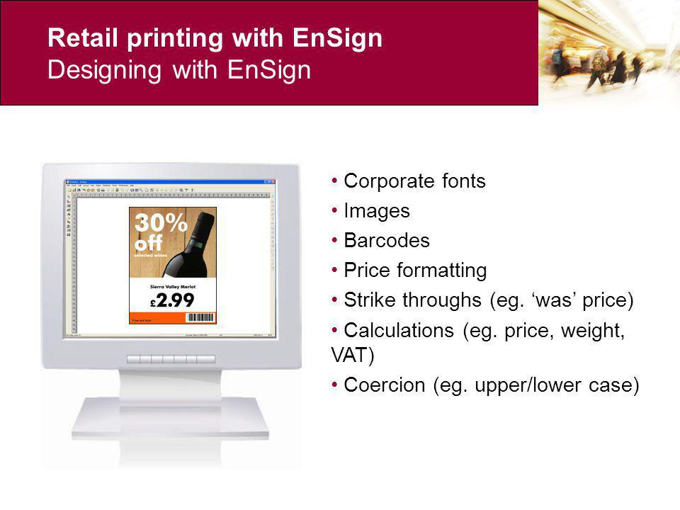 Retail printing with EnSign Designing with EnSign Corporate fonts Images Barcodes Price formatting Strike throughs (eg.