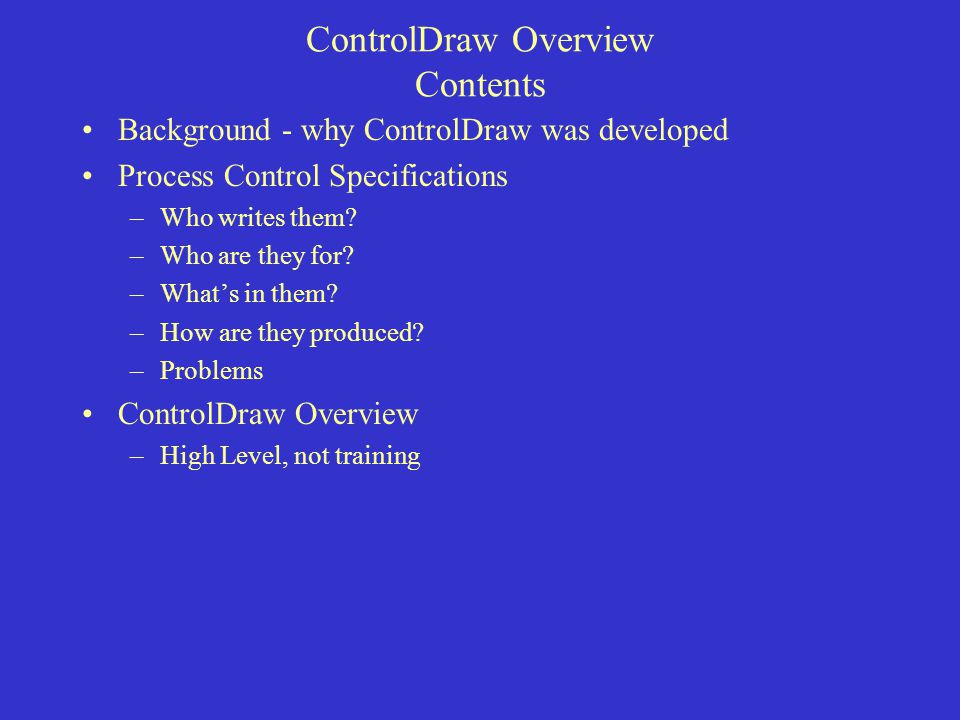 ControlDraw Overview Contents Background - why ControlDraw was developed Process Control Specifications –Who writes them.