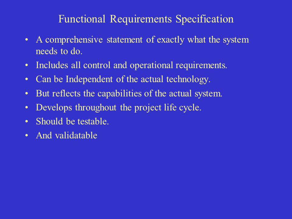 Functional Requirements Specification A comprehensive statement of exactly what the system needs to do. Includes all control and operational requireme