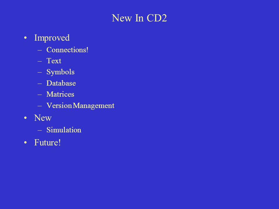 New In CD2 Improved –Connections! –Text –Symbols –Database –Matrices –Version Management New –Simulation Future!