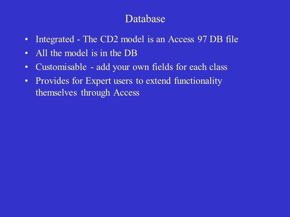 Database Integrated - The CD2 model is an Access 97 DB file All the model is in the DB Customisable - add your own fields for each class Provides for Expert users to extend functionality themselves through Access