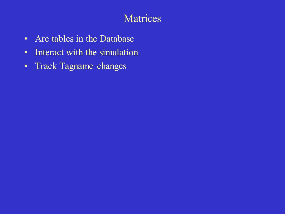 Matrices Are tables in the Database Interact with the simulation Track Tagname changes