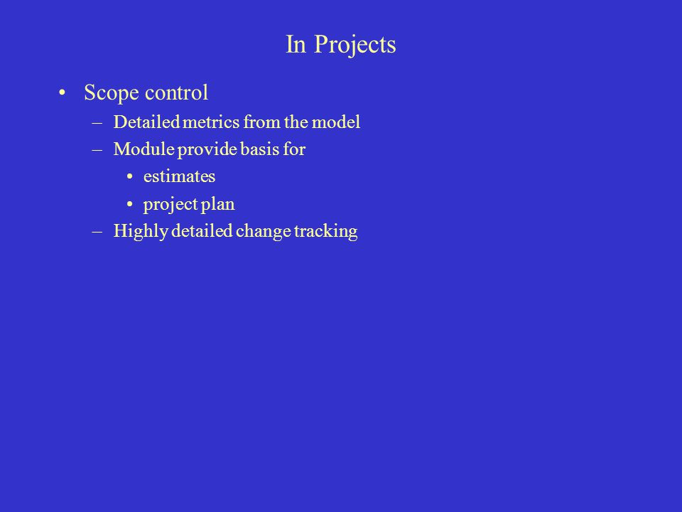 In Projects Scope control –Detailed metrics from the model –Module provide basis for estimates project plan –Highly detailed change tracking