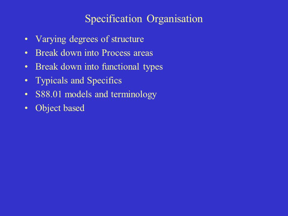 Specification Organisation Varying degrees of structure Break down into Process areas Break down into functional types Typicals and Specifics S88.01 m