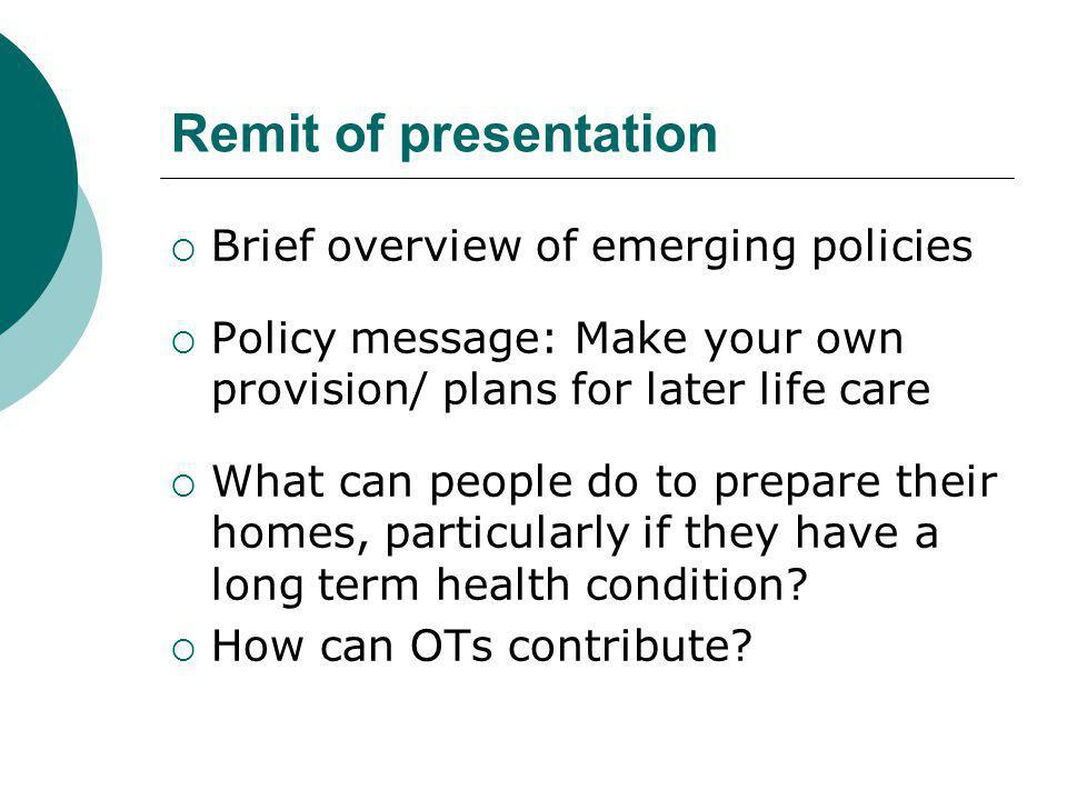 Remit of presentation  Brief overview of emerging policies  Policy message: Make your own provision/ plans for later life care  What can people do to prepare their homes, particularly if they have a long term health condition.