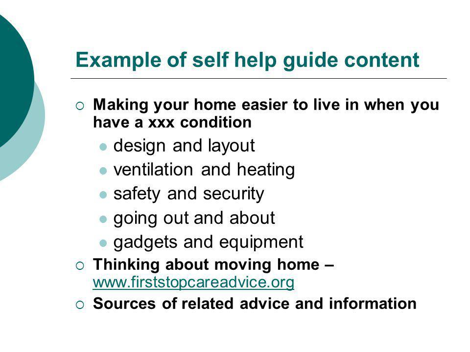 Example of self help guide content  Making your home easier to live in when you have a xxx condition design and layout ventilation and heating safety and security going out and about gadgets and equipment  Thinking about moving home – www.firststopcareadvice.org www.firststopcareadvice.org  Sources of related advice and information