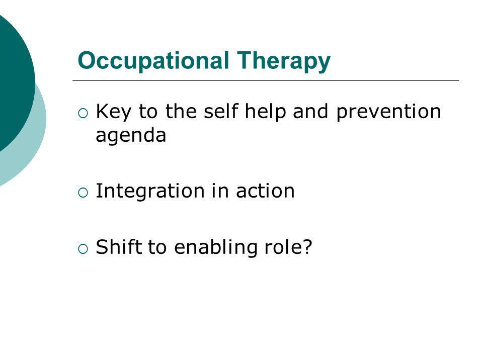 Occupational Therapy  Key to the self help and prevention agenda  Integration in action  Shift to enabling role?