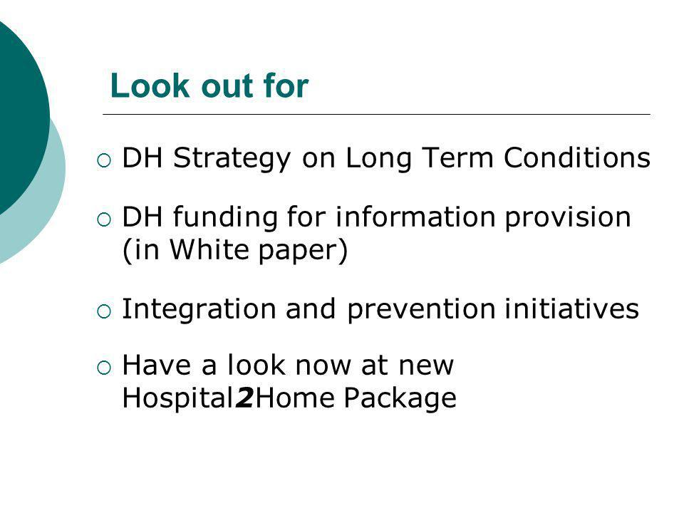 Look out for  DH Strategy on Long Term Conditions  DH funding for information provision (in White paper)  Integration and prevention initiatives  Have a look now at new Hospital2Home Package