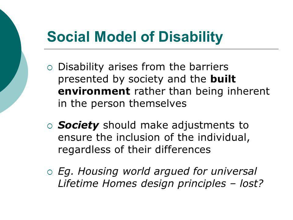 Social Model of Disability  Disability arises from the barriers presented by society and the built environment rather than being inherent in the pers
