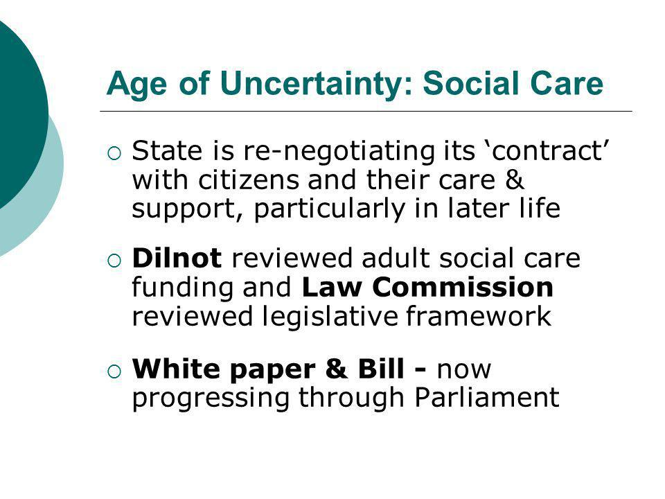 Age of Uncertainty: Social Care  State is re-negotiating its 'contract' with citizens and their care & support, particularly in later life  Dilnot reviewed adult social care funding and Law Commission reviewed legislative framework  White paper & Bill - now progressing through Parliament