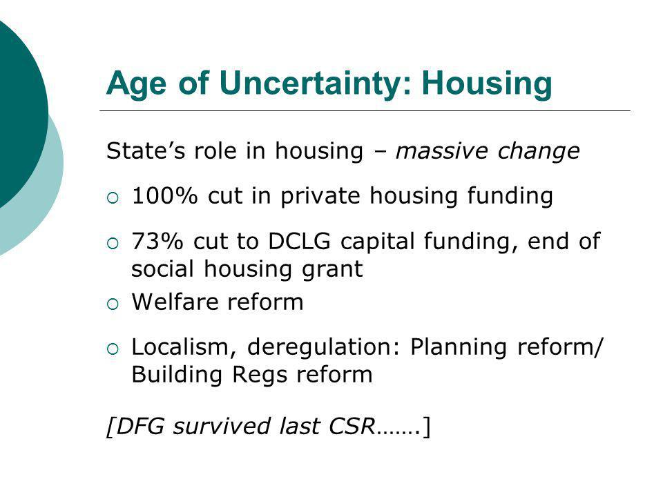 Age of Uncertainty: Housing State's role in housing – massive change  100% cut in private housing funding  73% cut to DCLG capital funding, end of social housing grant  Welfare reform  Localism, deregulation: Planning reform/ Building Regs reform [DFG survived last CSR…….]
