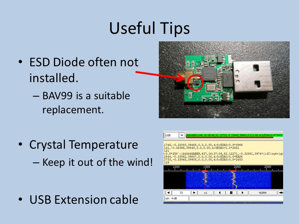 Useful Tips ESD Diode often not installed. – BAV99 is a suitable replacement. Crystal Temperature – Keep it out of the wind! USB Extension cable
